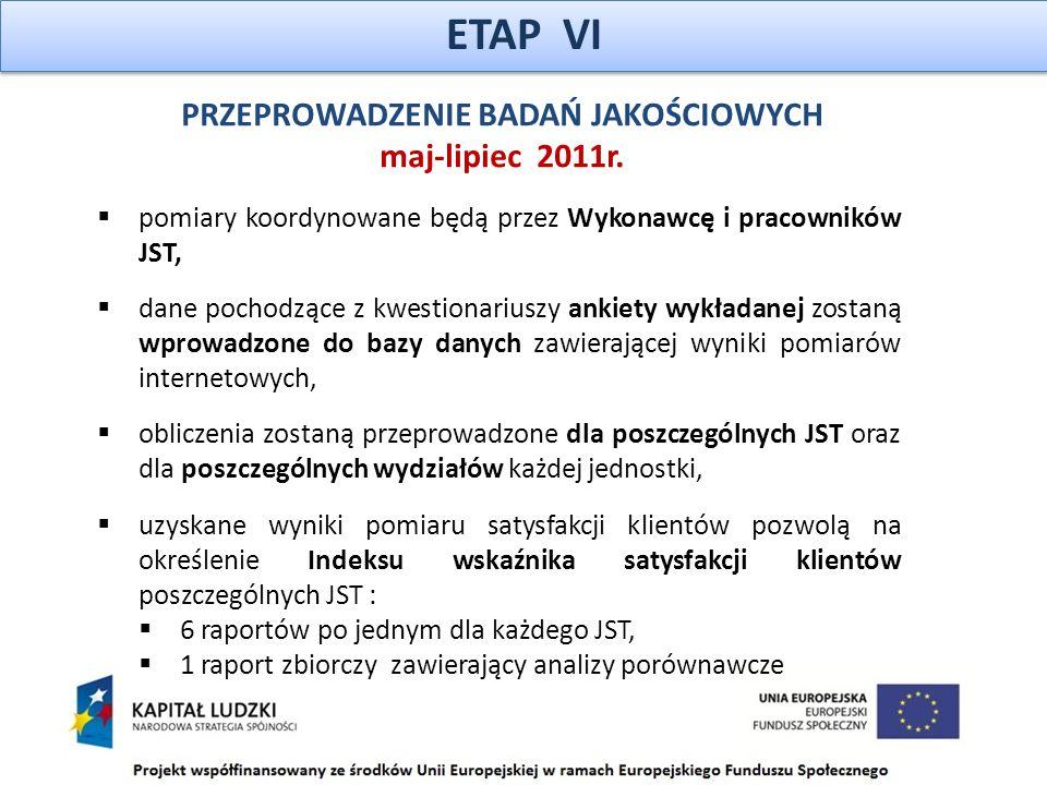 ETAP VI  pomiary koordynowane będą przez Wykonawcę i pracowników JST,  dane pochodzące z kwestionariuszy ankiety wykładanej zostaną wprowadzone do bazy danych zawierającej wyniki pomiarów internetowych,  obliczenia zostaną przeprowadzone dla poszczególnych JST oraz dla poszczególnych wydziałów każdej jednostki,  uzyskane wyniki pomiaru satysfakcji klientów pozwolą na określenie Indeksu wskaźnika satysfakcji klientów poszczególnych JST :  6 raportów po jednym dla każdego JST,  1 raport zbiorczy zawierający analizy porównawcze PRZEPROWADZENIE BADAŃ JAKOŚCIOWYCH maj-lipiec 2011r.