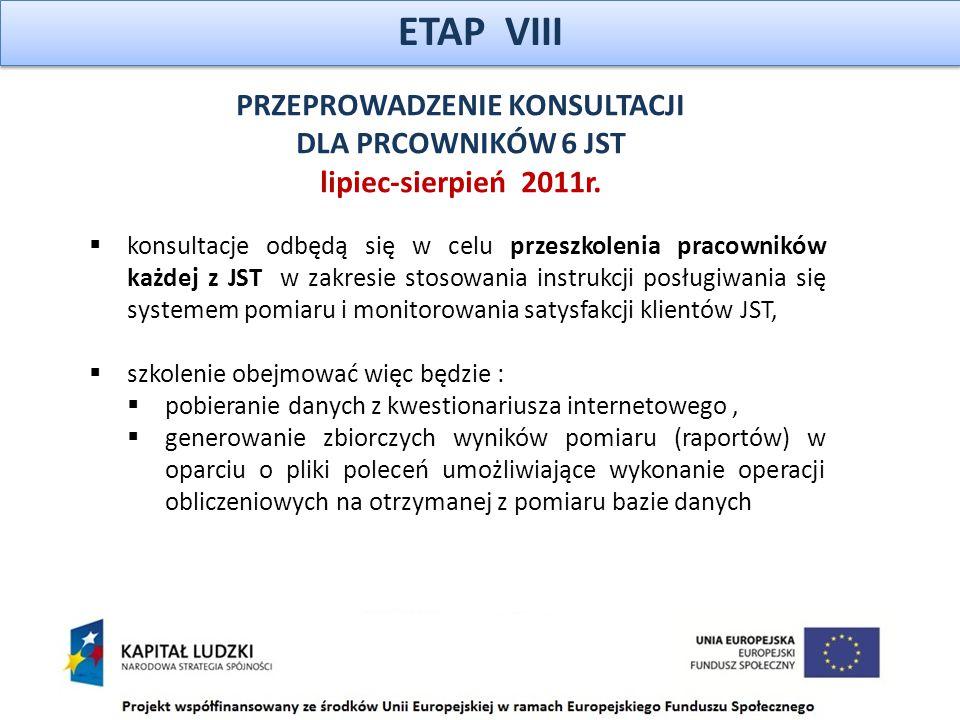 ETAP VIII  konsultacje odbędą się w celu przeszkolenia pracowników każdej z JST w zakresie stosowania instrukcji posługiwania się systemem pomiaru i monitorowania satysfakcji klientów JST,  szkolenie obejmować więc będzie :  pobieranie danych z kwestionariusza internetowego,  generowanie zbiorczych wyników pomiaru (raportów) w oparciu o pliki poleceń umożliwiające wykonanie operacji obliczeniowych na otrzymanej z pomiaru bazie danych PRZEPROWADZENIE KONSULTACJI DLA PRCOWNIKÓW 6 JST lipiec-sierpień 2011r.