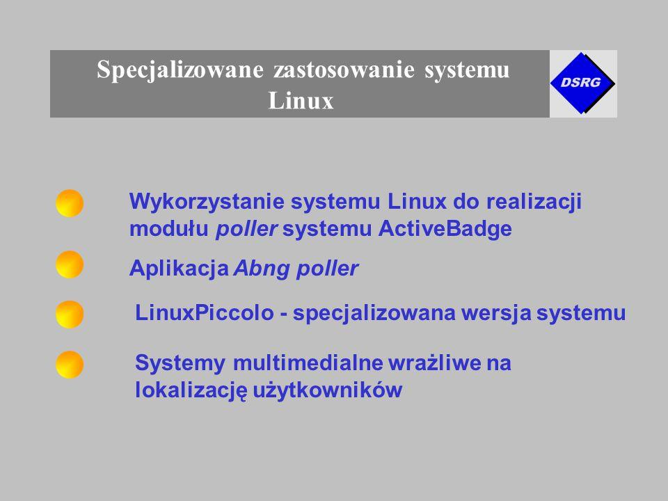 Specjalizowane zastosowanie systemu Linux Wykorzystanie systemu Linux do realizacji modułu poller systemu ActiveBadge Aplikacja Abng poller LinuxPiccolo - specjalizowana wersja systemu Systemy multimedialne wrażliwe na lokalizację użytkowników