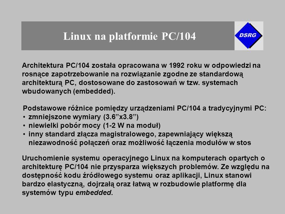 Linux na platformie PC/104 Architektura PC/104 została opracowana w 1992 roku w odpowiedzi na rosnące zapotrzebowanie na rozwiązanie zgodne ze standardową architekturą PC, dostosowane do zastosowań w tzw.