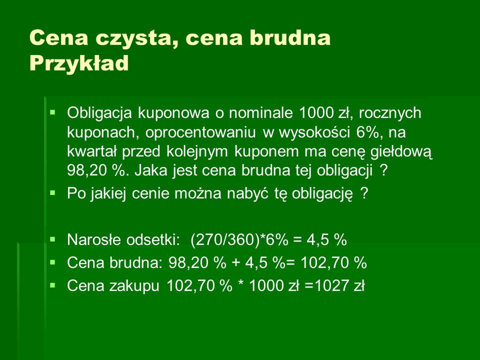 Cena czysta, cena brudna Przykład   Obligacja kuponowa o nominale 1000 zł, rocznych kuponach, oprocentowaniu w wysokości 6%, na kwartał przed kolejn