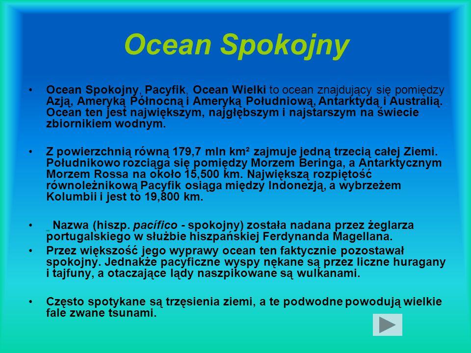 Ocean Spokojny Ocean Spokojny, Pacyfik, Ocean Wielki to ocean znajdujący się pomiędzy Azją, Ameryką Północną i Ameryką Południową, Antarktydą i Austra