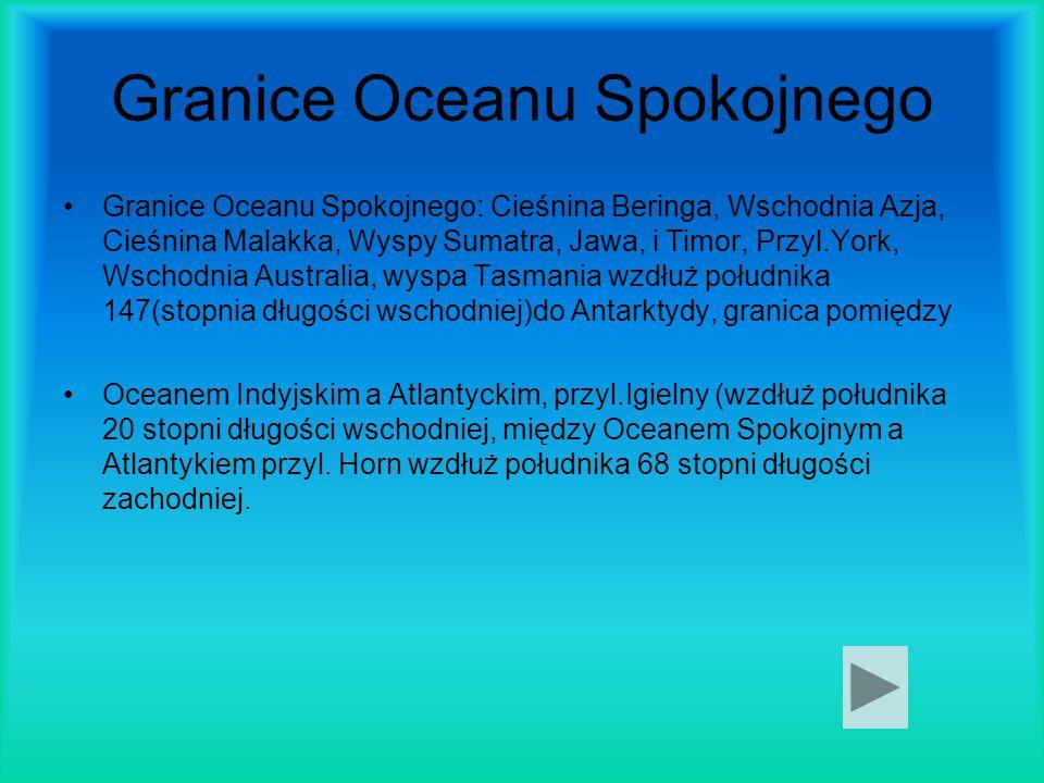 Granice Oceanu Spokojnego Granice Oceanu Spokojnego: Cieśnina Beringa, Wschodnia Azja, Cieśnina Malakka, Wyspy Sumatra, Jawa, i Timor, Przyl.York, Wsc