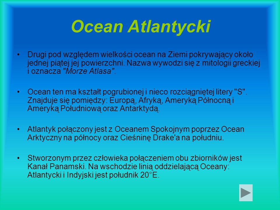 Ocean Atlantycki Drugi pod względem wielkości ocean na Ziemi pokrywający około jednej piątej jej powierzchni. Nazwa wywodzi się z mitologii greckiej i