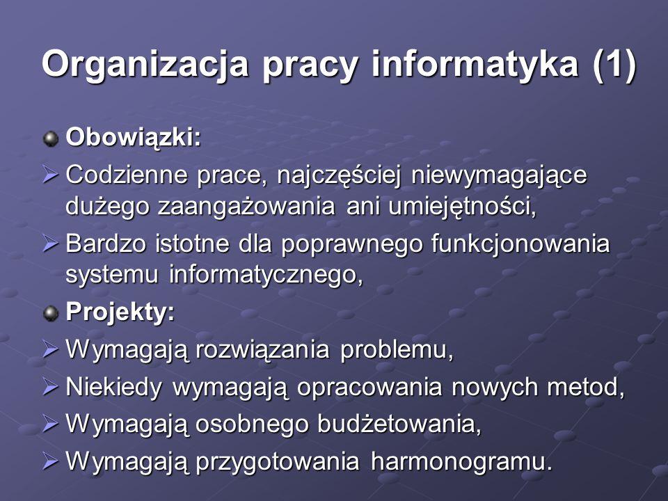 Organizacja pracy informatyka (1) Obowiązki:  Codzienne prace, najczęściej niewymagające dużego zaangażowania ani umiejętności,  Bardzo istotne dla poprawnego funkcjonowania systemu informatycznego, Projekty:  Wymagają rozwiązania problemu,  Niekiedy wymagają opracowania nowych metod,  Wymagają osobnego budżetowania,  Wymagają przygotowania harmonogramu.