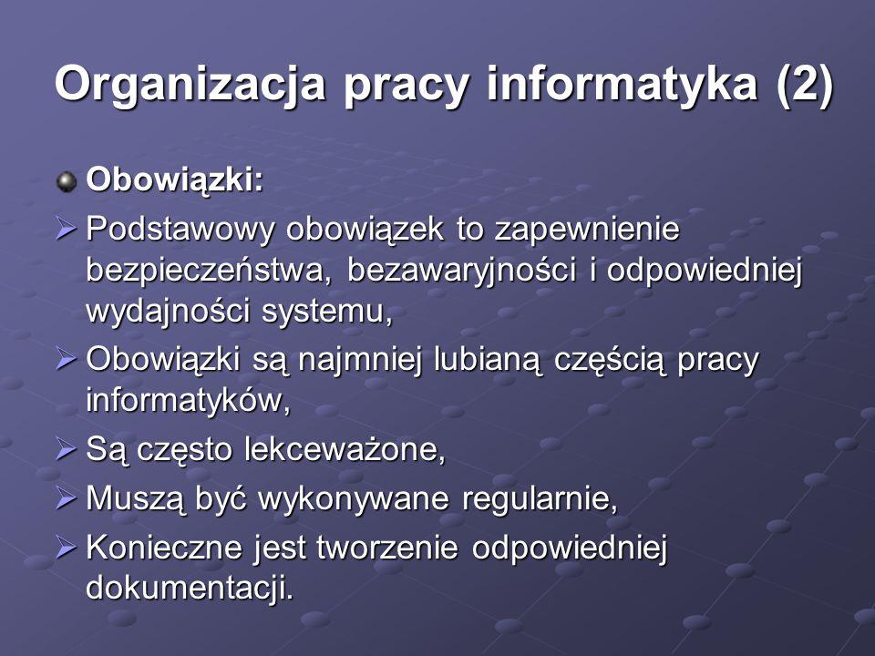 Organizacja pracy informatyka (2) Obowiązki:  Podstawowy obowiązek to zapewnienie bezpieczeństwa, bezawaryjności i odpowiedniej wydajności systemu,  Obowiązki są najmniej lubianą częścią pracy informatyków,  Są często lekceważone,  Muszą być wykonywane regularnie,  Konieczne jest tworzenie odpowiedniej dokumentacji.