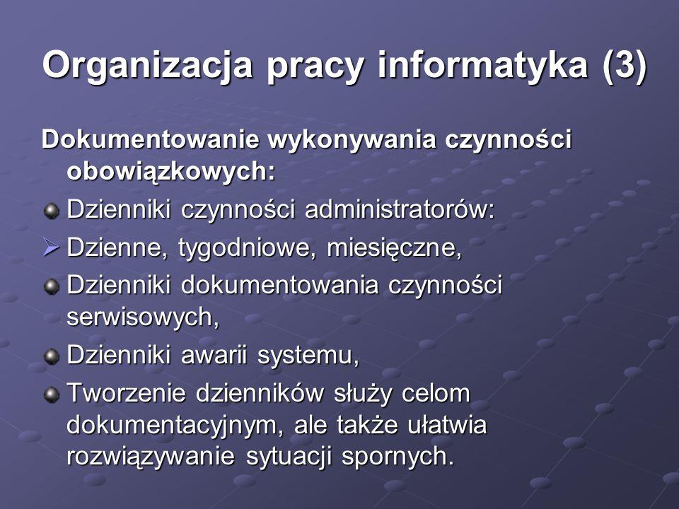 Organizacja pracy informatyka (3) Dokumentowanie wykonywania czynności obowiązkowych: Dzienniki czynności administratorów:  Dzienne, tygodniowe, miesięczne, Dzienniki dokumentowania czynności serwisowych, Dzienniki awarii systemu, Tworzenie dzienników służy celom dokumentacyjnym, ale także ułatwia rozwiązywanie sytuacji spornych.