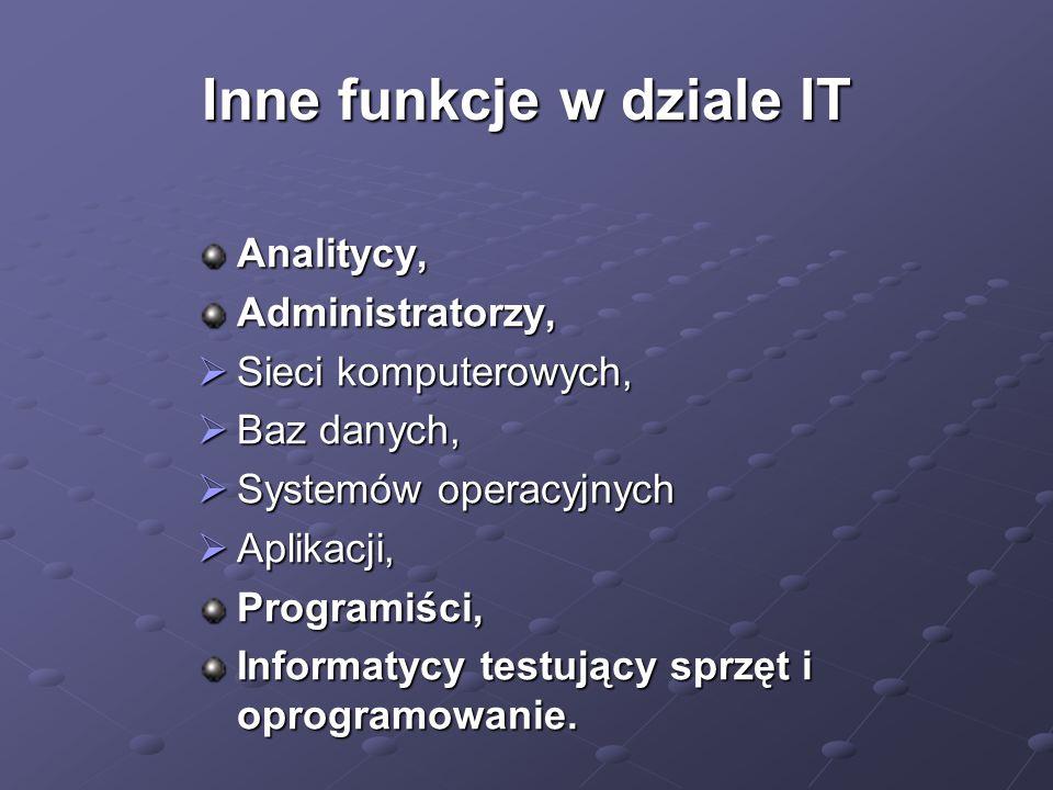 Inne funkcje w dziale IT Analitycy,Administratorzy,  Sieci komputerowych,  Baz danych,  Systemów operacyjnych  Aplikacji, Programiści, Informatycy testujący sprzęt i oprogramowanie.