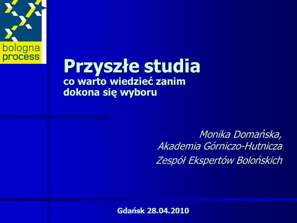 Przyszłe studia co warto wiedzieć zanim dokona się wyboru Monika Domańska, Akademia Górniczo-Hutnicza Zespół Ekspertów Bolońskich Gdańsk 28.04.2010