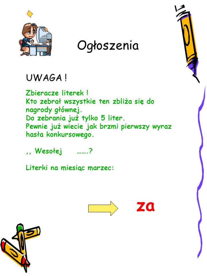 Ogłoszenia UWAGA ! Zbieracze literek ! Kto zebrał wszystkie ten zbliża się do nagrody głównej. Do zebrania już tylko 5 liter. Pewnie już wiecie jak br