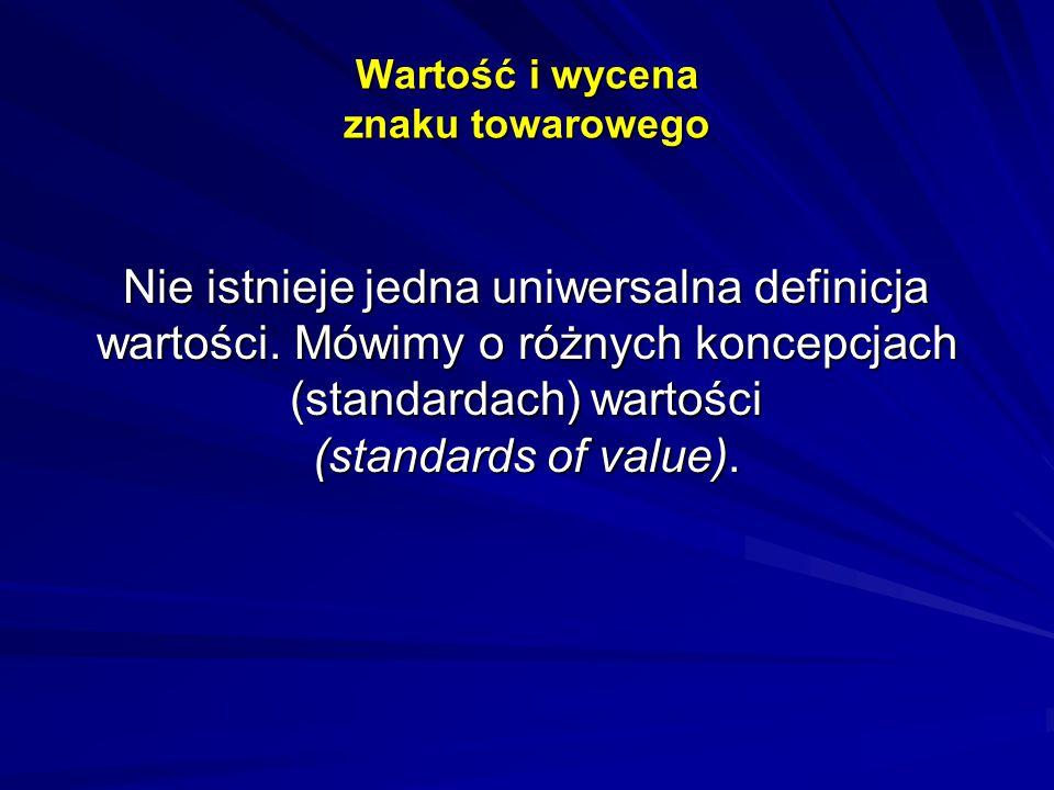 Wartość i wycena znaku towarowego Nie istnieje jedna uniwersalna definicja wartości. Mówimy o różnych koncepcjach (standardach) wartości (standards of