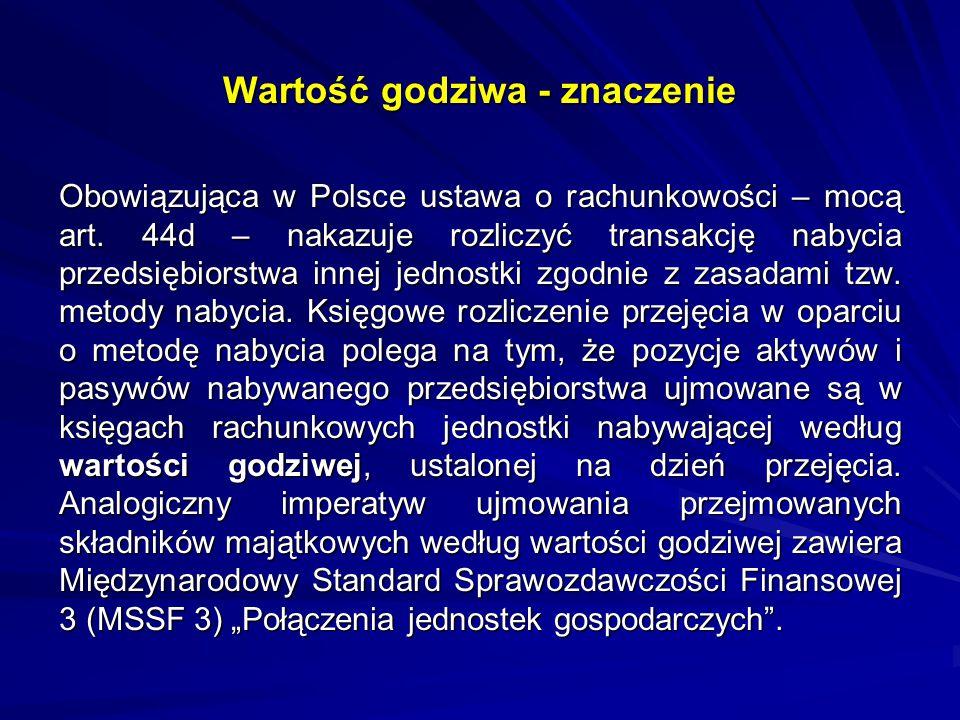 Wartość godziwa - znaczenie Obowiązująca w Polsce ustawa o rachunkowości – mocą art. 44d – nakazuje rozliczyć transakcję nabycia przedsiębiorstwa inne
