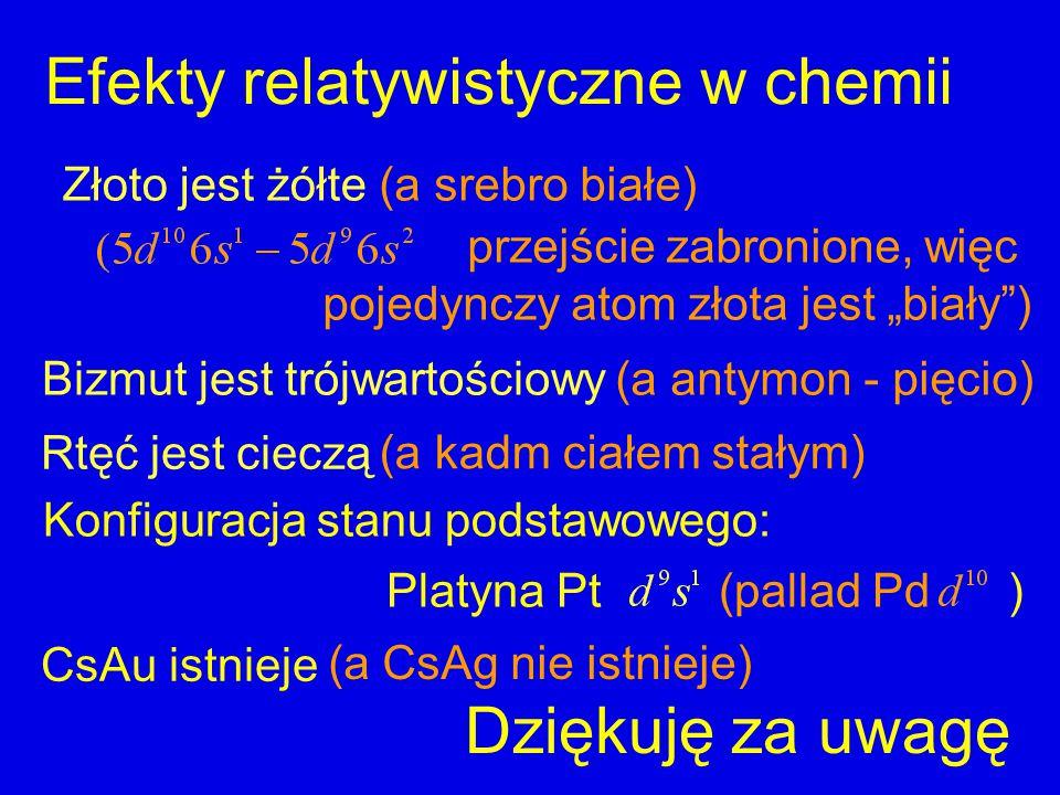 """Bizmut jest trójwartościowy Efekty relatywistyczne w chemii Złoto jest żółte Rtęć jest cieczą CsAu istnieje Konfiguracja stanu podstawowego: przejście zabronione, więc pojedynczy atom złota jest """"biały ) Platyna Pt (pallad Pd ) (a CsAg nie istnieje) (a kadm ciałem stałym) (a antymon - pięcio) (a srebro białe) Dziękuję za uwagę"""