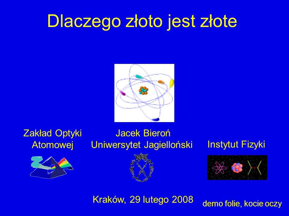 Uniwersytet Jagielloński Instytut Fizyki Jacek Bieroń Kraków, 29 lutego 2008 Dlaczego złoto jest złote Zakład Optyki Atomowej demo folie, kocie oczy