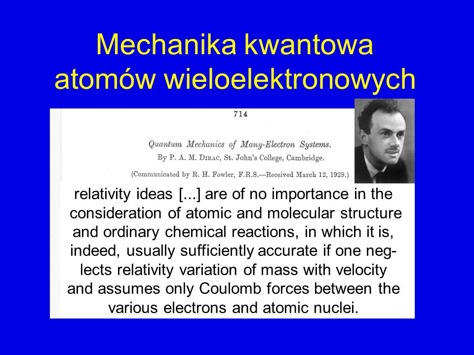 Mechanika kwantowa atomów wieloelektronowych relativity ideas [...] are of no importance in the consideration of atomic and molecular structure and ordinary chemical reactions, in which it is, indeed, usually sufficiently accurate if one neg- lects relativity variation of mass with velocity and assumes only Coulomb forces between the various electrons and atomic nuclei.