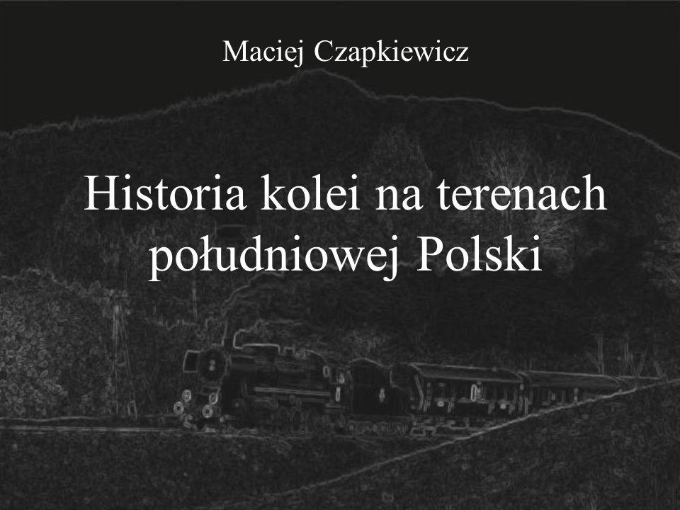 Historia kolei na terenach południowej Polski Maciej Czapkiewicz