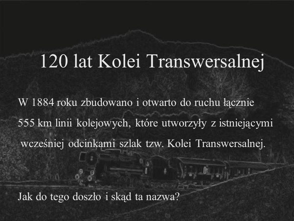 120 lat Kolei Transwersalnej W 1884 roku zbudowano i otwarto do ruchu łącznie 555 km linii kolejowych, które utworzyły z istniejącymi wcześniej odcink