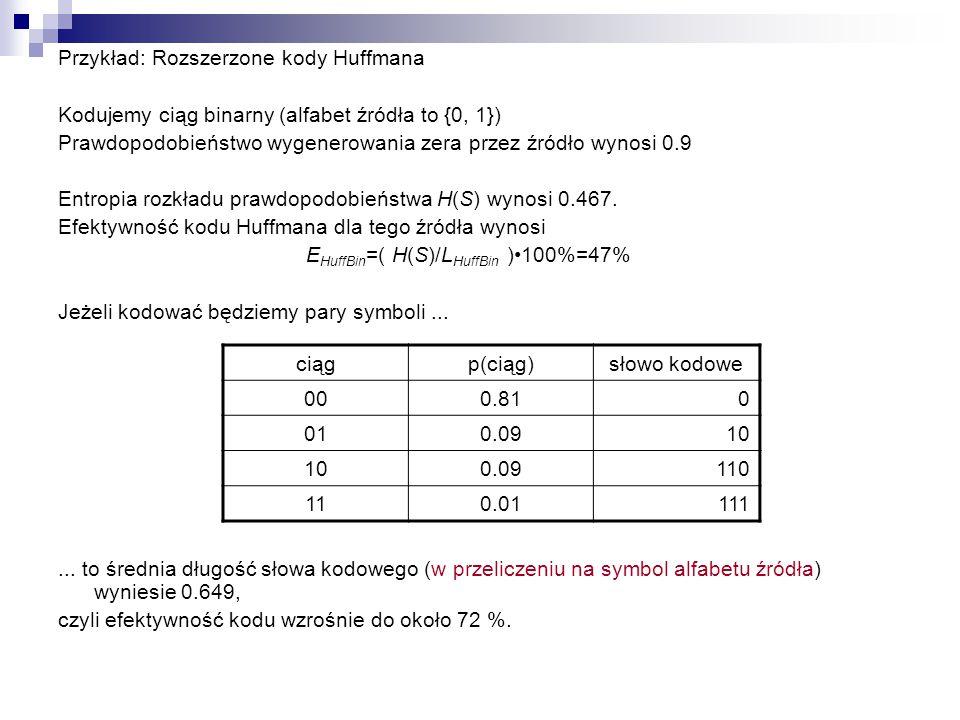 Przykład: Rozszerzone kody Huffmana Kodujemy ciąg binarny (alfabet źródła to {0, 1}) Prawdopodobieństwo wygenerowania zera przez źródło wynosi 0.9 Ent
