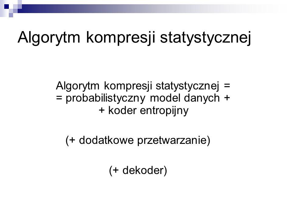 Model algorytmu FELICS dla parametrycznej rodziny kodów Algorytm modelowania zastosowany przez Howarda i Vittera w algorytmie bezstratnej kompresji obrazów FELICS dla każdego kodu z rodziny utrzymuj licznik (tablica liczników)  licznik liczby bitów, którą uzyskano by kodując dotychczas przetworzoną część ciągu tym kodem  po zakodowaniu symbolu zwiększ licznik każdego z kodów o długość słowa kodowego właśnie zakodowanego symbolu w kodzie odpowiadającym licznikowi  do kodowania symbolu użyj kodu o najmniejszym liczniku