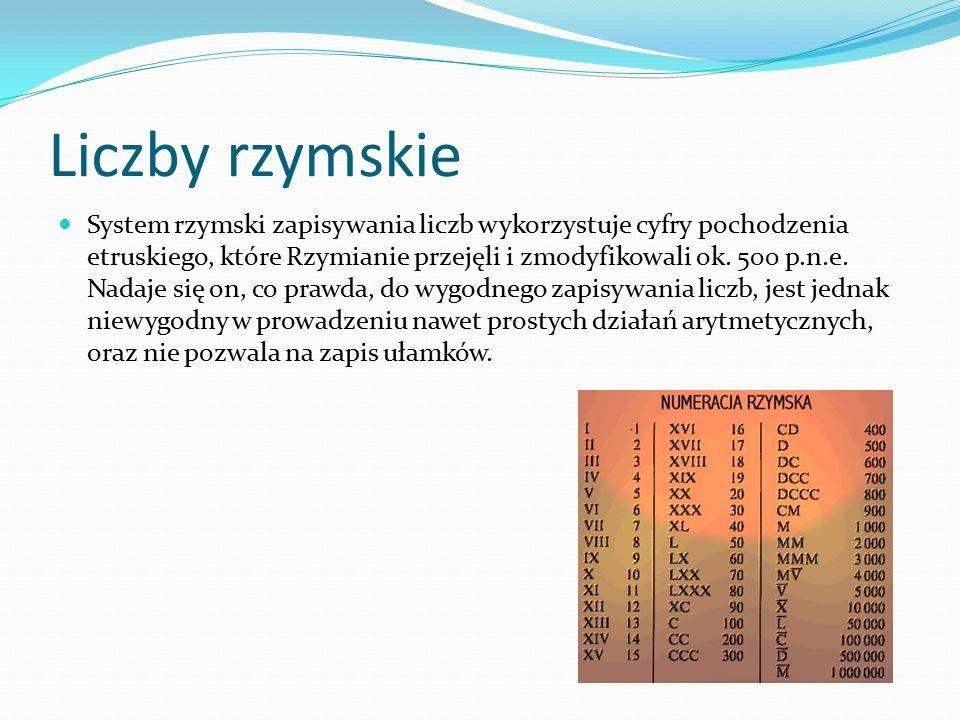 Liczby rzymskie System rzymski zapisywania liczb wykorzystuje cyfry pochodzenia etruskiego, które Rzymianie przejęli i zmodyfikowali ok. 500 p.n.e. Na