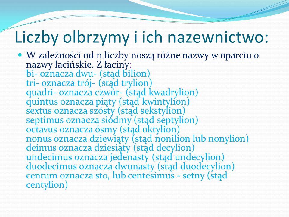 Liczby olbrzymy i ich nazewnictwo: W zależności od n liczby noszą różne nazwy w oparciu o nazwy łacińskie. Z łaciny: bi- oznacza dwu- (stąd bilion) tr