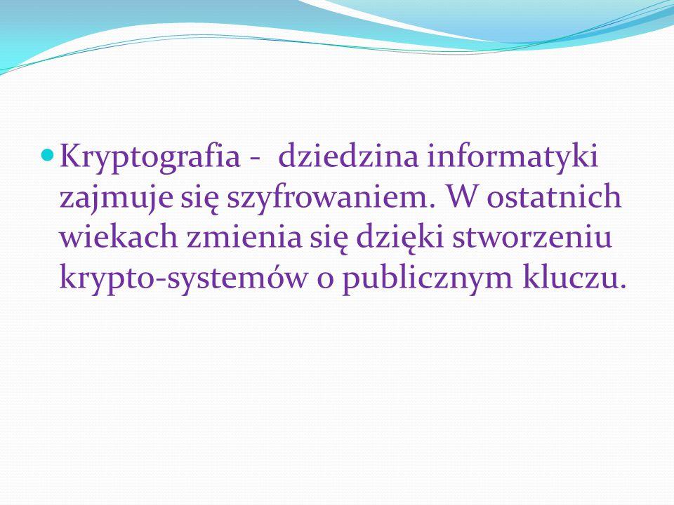 Kryptografia - dziedzina informatyki zajmuje się szyfrowaniem. W ostatnich wiekach zmienia się dzięki stworzeniu krypto-systemów o publicznym kluczu.