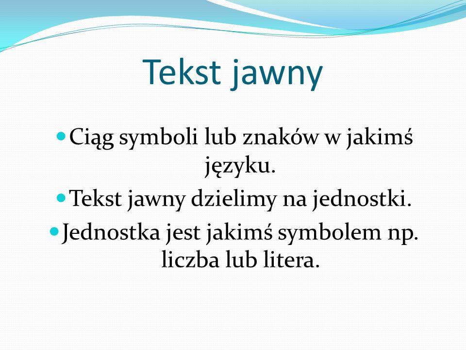 Tekst jawny Ciąg symboli lub znaków w jakimś języku. Tekst jawny dzielimy na jednostki. Jednostka jest jakimś symbolem np. liczba lub litera.