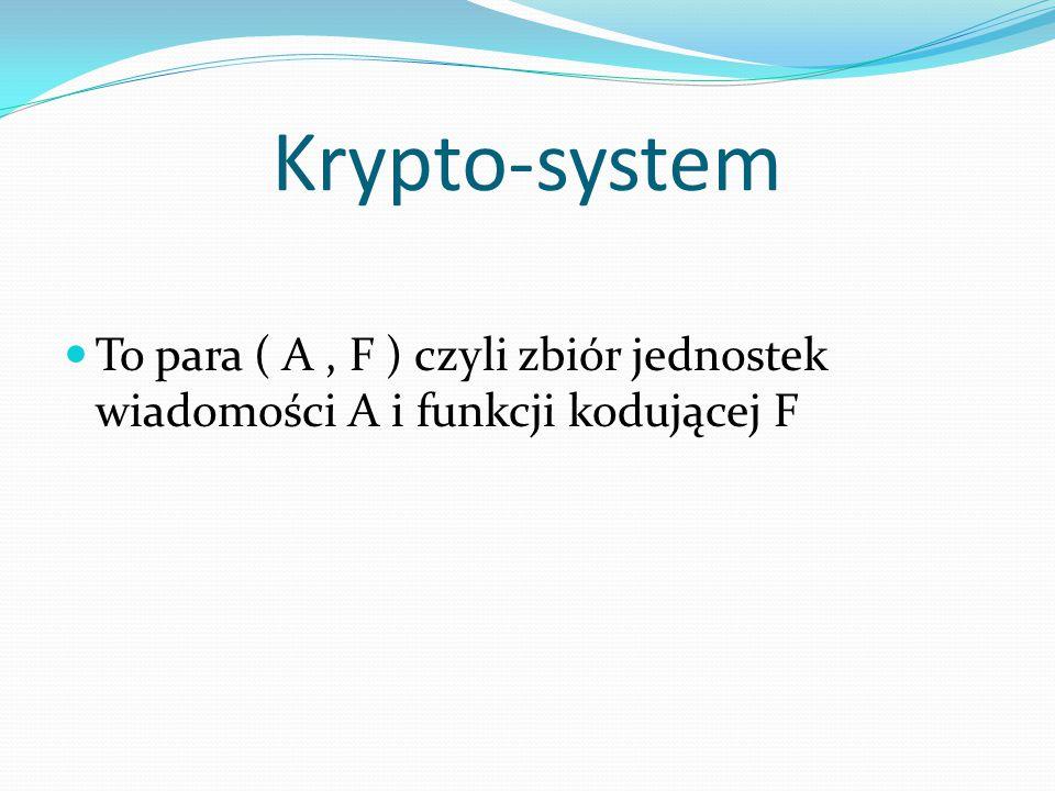 Krypto-system To para ( A, F ) czyli zbiór jednostek wiadomości A i funkcji kodującej F