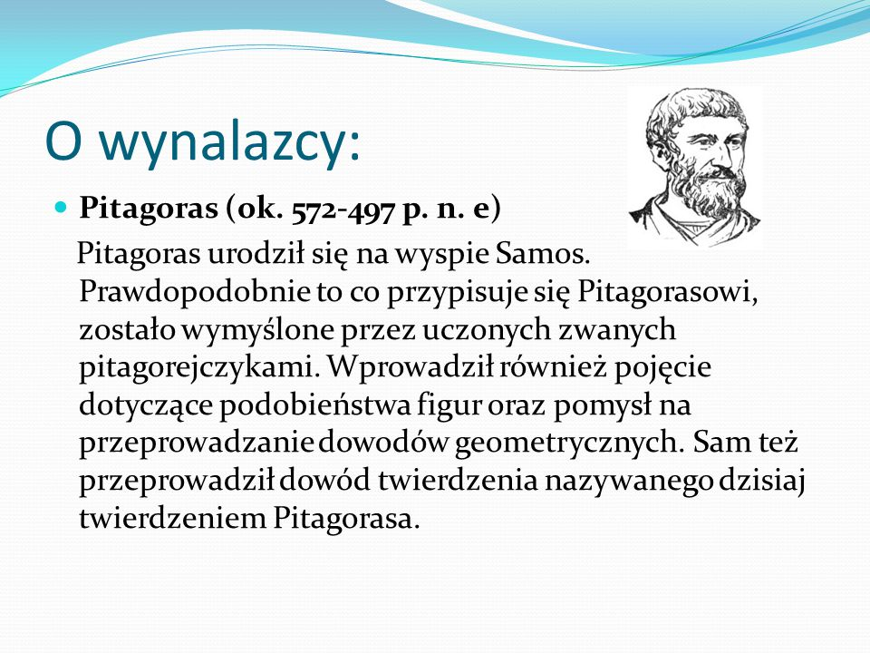 O wynalazcy: Pitagoras (ok. 572-497 p. n. e) Pitagoras urodził się na wyspie Samos. Prawdopodobnie to co przypisuje się Pitagorasowi, zostało wymyślon