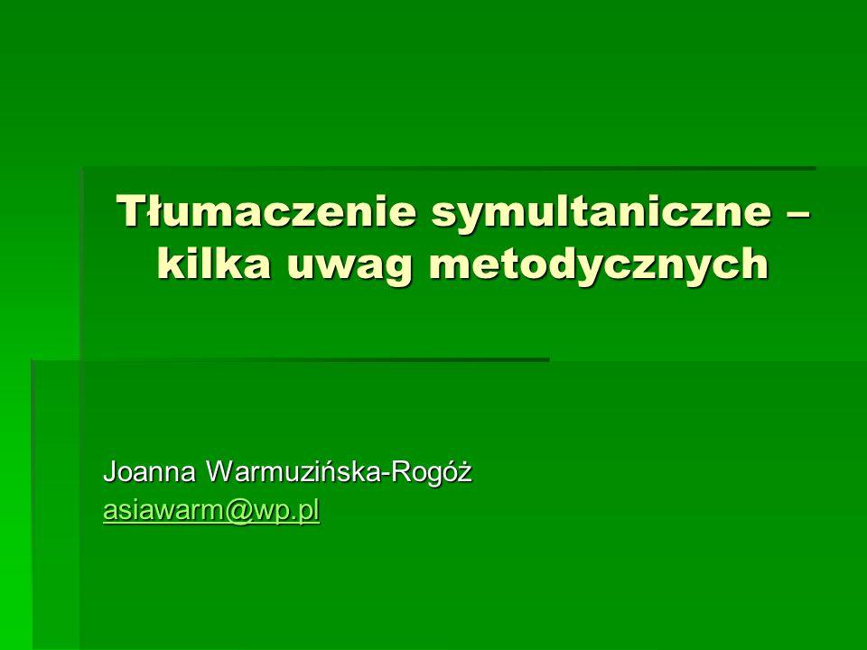 Tłumaczenie symultaniczne – kilka uwag metodycznych Joanna Warmuzińska-Rogóż asiawarm@wp.pl
