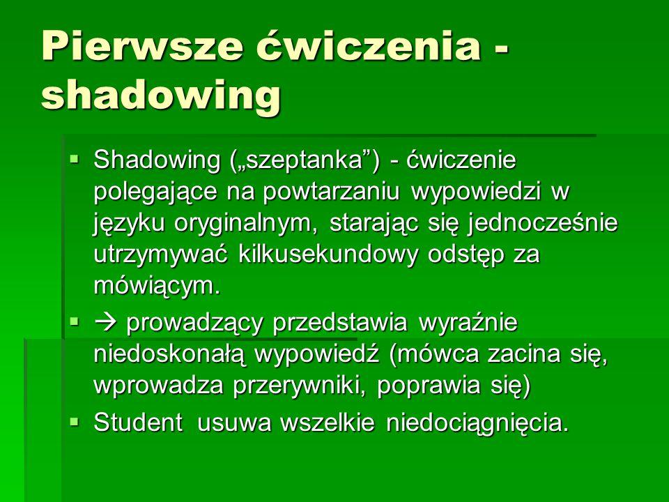 """Pierwsze ćwiczenia - shadowing  Shadowing (""""szeptanka ) - ćwiczenie polegające na powtarzaniu wypowiedzi w języku oryginalnym, starając się jednocześnie utrzymywać kilkusekundowy odstęp za mówiącym."""