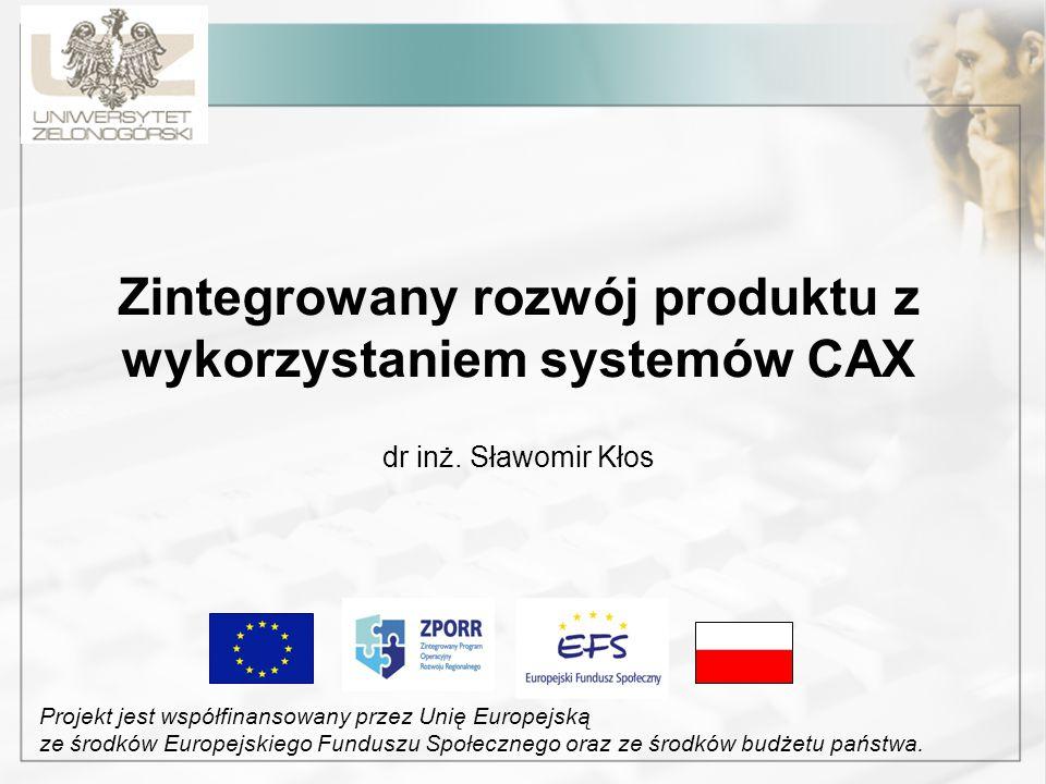 Zintegrowany rozwój produktu z wykorzystaniem systemów CAX dr inż. Sławomir Kłos Projekt jest współfinansowany przez Unię Europejską ze środków Europe