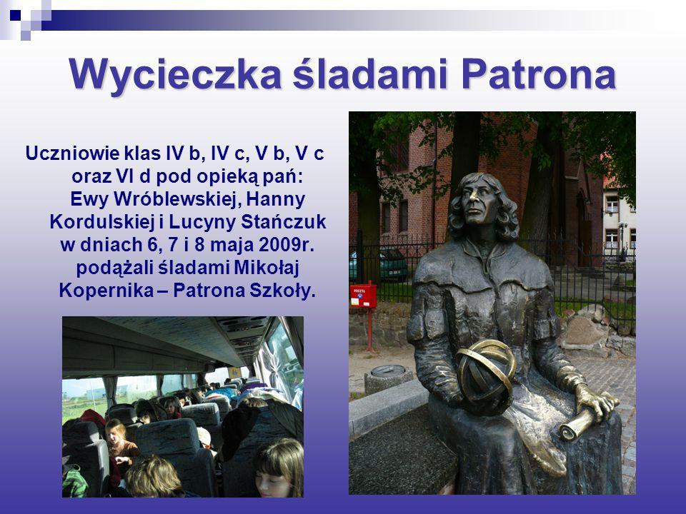 Wycieczka śladami Patrona Uczniowie klas IV b, IV c, V b, V c oraz VI d pod opieką pań: Ewy Wróblewskiej, Hanny Kordulskiej i Lucyny Stańczuk w dniach 6, 7 i 8 maja 2009r.