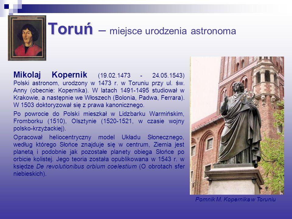 Toruń Toruń – miejsce urodzenia astronoma Mikolaj Kopernik (19.02.1473 - 24.05.1543) Polski astronom, urodzony w 1473 r.