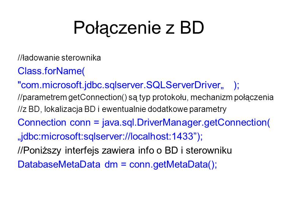 """Połączenie z BD //ładowanie sterownika Class.forName( com.microsoft.jdbc.sqlserver.SQLServerDriver"""" ); //parametrem getConnection() są typ protokołu, mechanizm połączenia //z BD, lokalizacja BD i ewentualnie dodatkowe parametry Connection conn = java.sql.DriverManager.getConnection( """"jdbc:microsoft:sqlserver://localhost:1433 ); //Poniższy interfejs zawiera info o BD i sterowniku DatabaseMetaData dm = conn.getMetaData();"""
