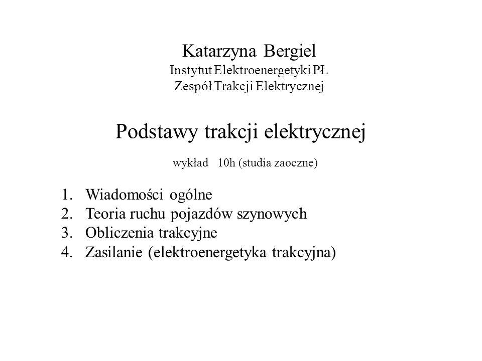 Podstawy trakcji elektrycznej Katarzyna Bergiel Instytut Elektroenergetyki PŁ Zespół Trakcji Elektrycznej wykład 10h (studia zaoczne) 1.Wiadomości ogó