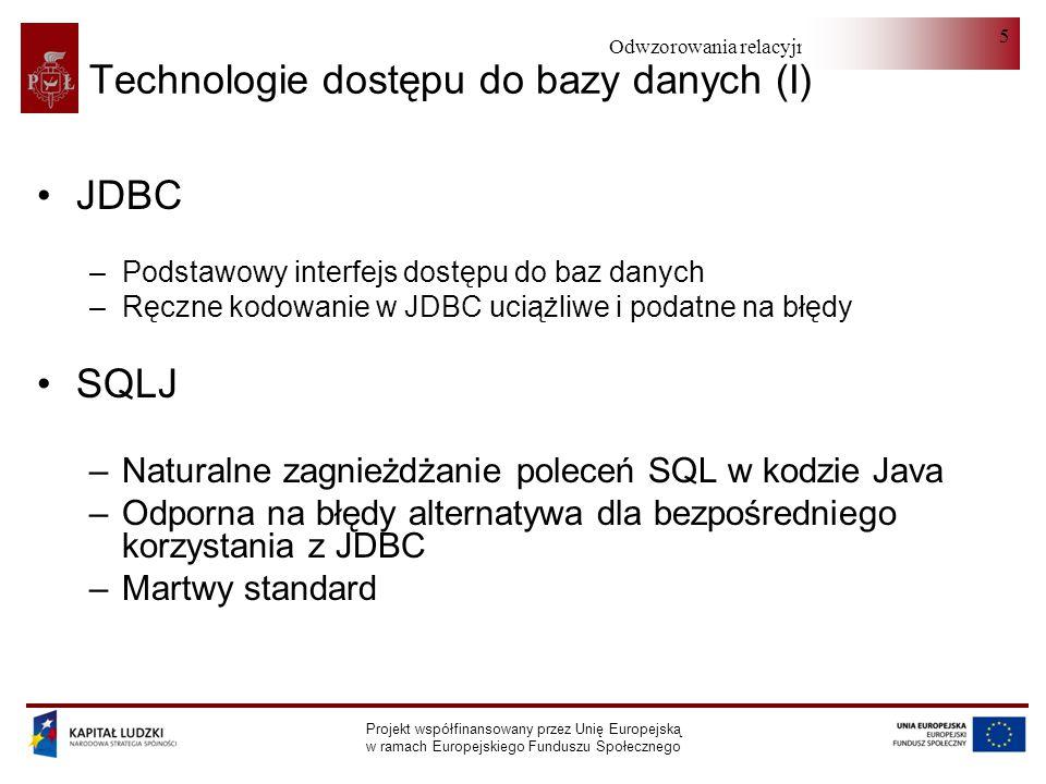 Odwzorowania relacyjno-obiektowe Projekt współfinansowany przez Unię Europejską w ramach Europejskiego Funduszu Społecznego 5 Technologie dostępu do bazy danych (I) JDBC –Podstawowy interfejs dostępu do baz danych –Ręczne kodowanie w JDBC uciążliwe i podatne na błędy SQLJ –Naturalne zagnieżdżanie poleceń SQL w kodzie Java –Odporna na błędy alternatywa dla bezpośredniego korzystania z JDBC –Martwy standard