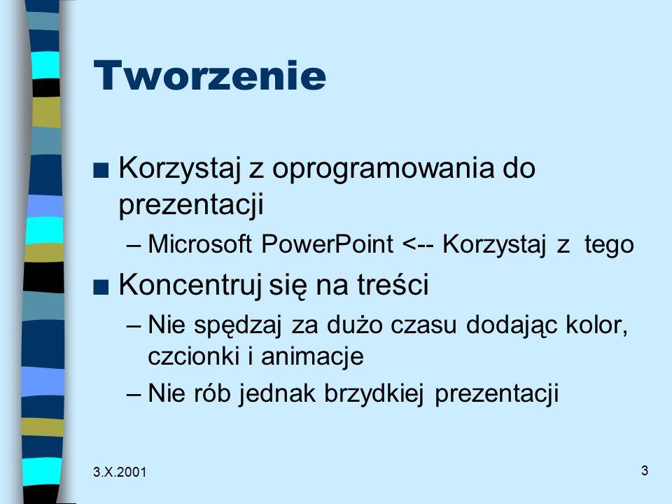 3.X.2001 3 Tworzenie n Korzystaj z oprogramowania do prezentacji –Microsoft PowerPoint <-- Korzystaj z tego n Koncentruj się na treści –Nie spędzaj za dużo czasu dodając kolor, czcionki i animacje –Nie rób jednak brzydkiej prezentacji