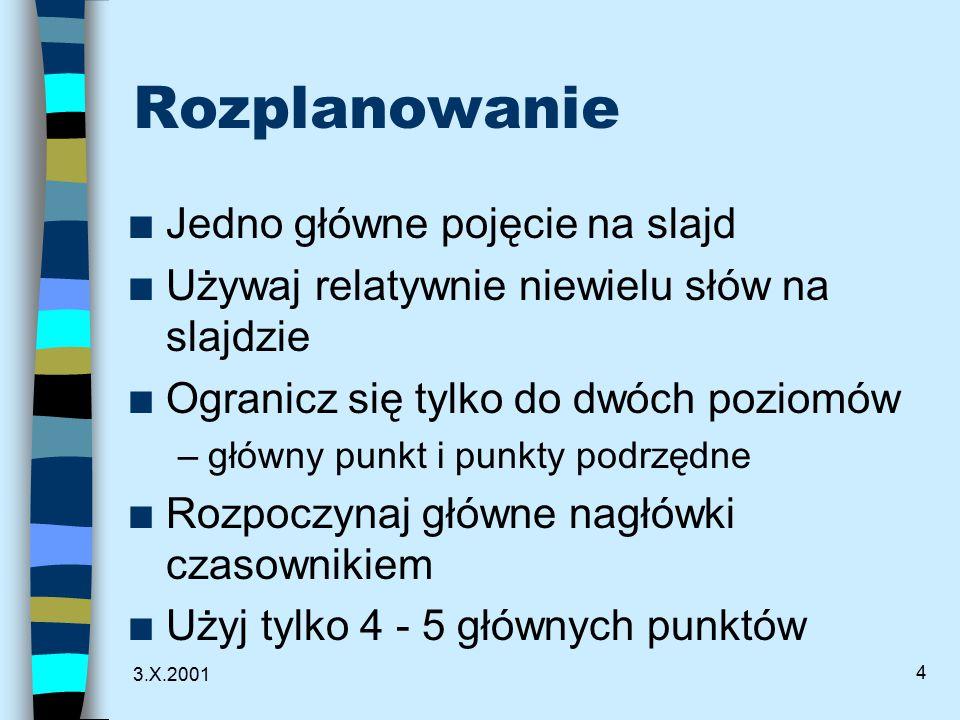 3.X.2001 4 Rozplanowanie n Jedno główne pojęcie na slajd n Używaj relatywnie niewielu słów na slajdzie n Ogranicz się tylko do dwóch poziomów –główny punkt i punkty podrzędne n Rozpoczynaj główne nagłówki czasownikiem n Użyj tylko 4 - 5 głównych punktów