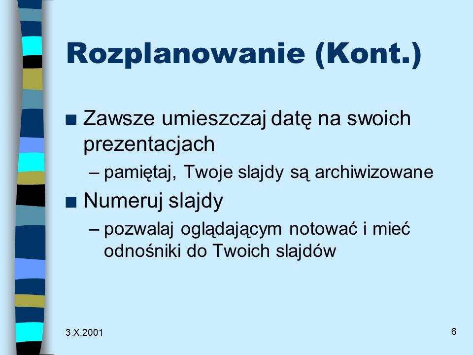 3.X.2001 6 Rozplanowanie (Kont.) n Zawsze umieszczaj datę na swoich prezentacjach –pamiętaj, Twoje slajdy są archiwizowane n Numeruj slajdy –pozwalaj oglądającym notować i mieć odnośniki do Twoich slajdów
