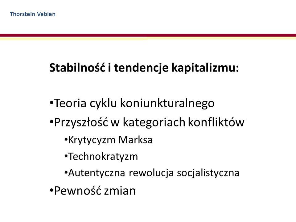 Thorstein Veblen Stabilność i tendencje kapitalizmu: Teoria cyklu koniunkturalnego Przyszłość w kategoriach konfliktów Krytycyzm Marksa Technokratyzm
