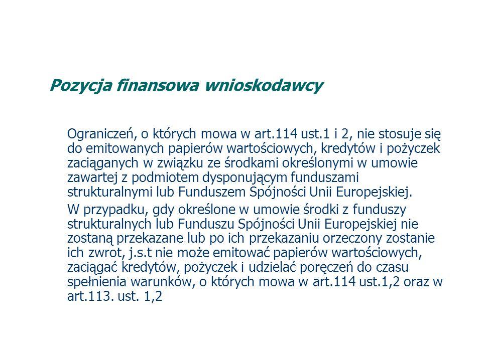 Pozycja finansowa wnioskodawcy Ograniczeń, o których mowa w art.114 ust.1 i 2, nie stosuje się do emitowanych papierów wartościowych, kredytów i pożyczek zaciąganych w związku ze środkami określonymi w umowie zawartej z podmiotem dysponującym funduszami strukturalnymi lub Funduszem Spójności Unii Europejskiej.