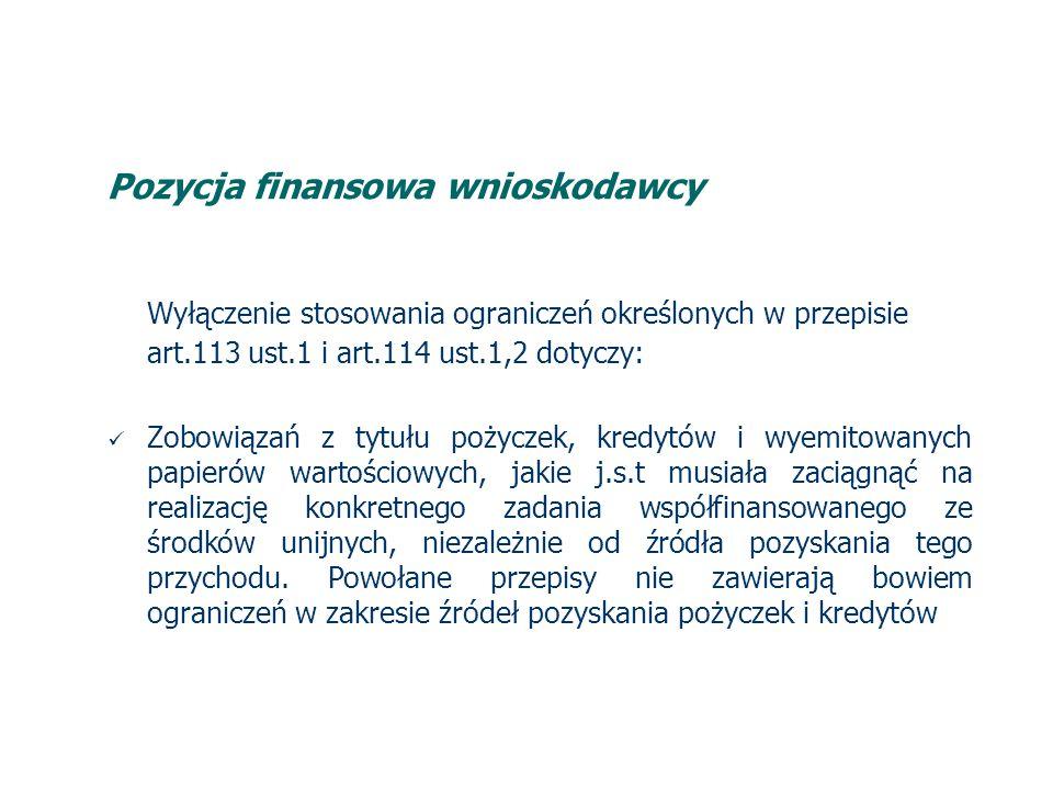 Pozycja finansowa wnioskodawcy Wyłączenie stosowania ograniczeń określonych w przepisie art.113 ust.1 i art.114 ust.1,2 dotyczy: Zobowiązań z tytułu pożyczek, kredytów i wyemitowanych papierów wartościowych, jakie j.s.t musiała zaciągnąć na realizację konkretnego zadania współfinansowanego ze środków unijnych, niezależnie od źródła pozyskania tego przychodu.