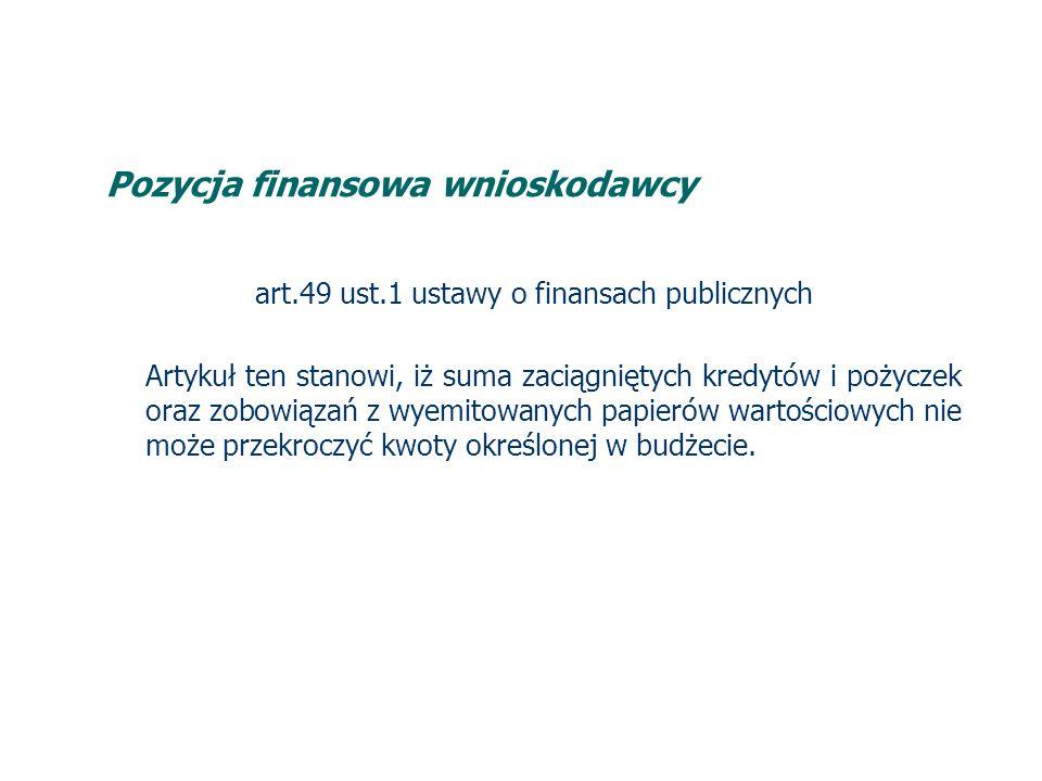 Pozycja finansowa wnioskodawcy art.49 ust.1 ustawy o finansach publicznych Artykuł ten stanowi, iż suma zaciągniętych kredytów i pożyczek oraz zobowiązań z wyemitowanych papierów wartościowych nie może przekroczyć kwoty określonej w budżecie.