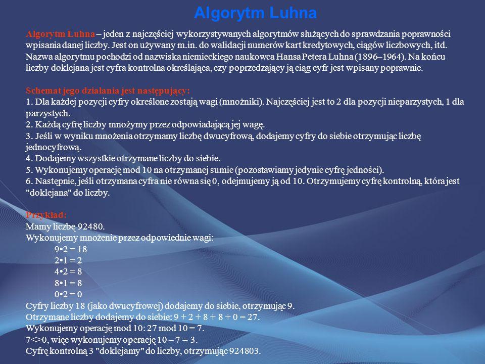 Algorytm Luhna Algorytm Luhna – jeden z najczęściej wykorzystywanych algorytmów służących do sprawdzania poprawności wpisania danej liczby. Jest on uż
