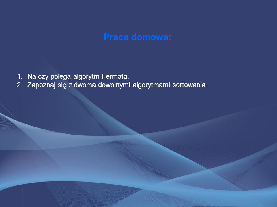 Praca domowa: 1.Na czy polega algorytm Fermata. 2.Zapoznaj się z dwoma dowolnymi algorytmami sortowania.
