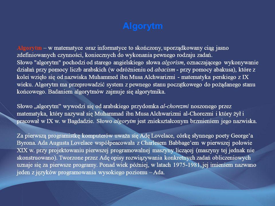 Algorytm Algorytm – w matematyce oraz informatyce to skończony, uporządkowany ciąg jasno zdefiniowanych czynności, koniecznych do wykonania pewnego ro