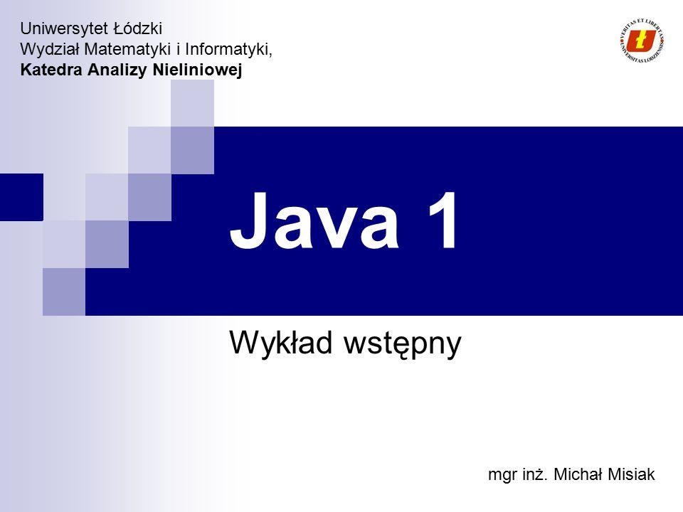 Uniwersytet Łódzki Wydział Matematyki i Informatyki, Katedra Analizy Nieliniowej Java 1 Wykład wstępny mgr inż. Michał Misiak