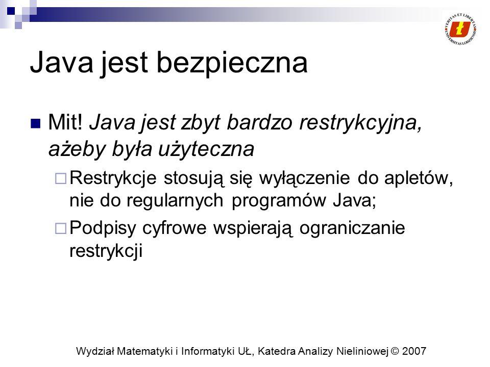 Wydział Matematyki i Informatyki UŁ, Katedra Analizy Nieliniowej © 2007 Java jest bezpieczna Mit! Java jest zbyt bardzo restrykcyjna, ażeby była użyte