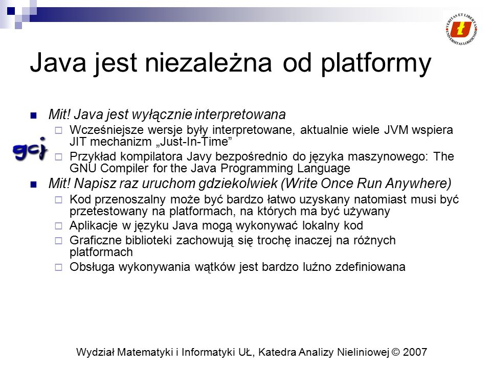 Wydział Matematyki i Informatyki UŁ, Katedra Analizy Nieliniowej © 2007 Java jest niezależna od platformy Mit! Java jest wyłącznie interpretowana  Wc